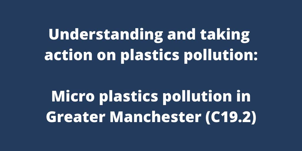 Understanding and taking action on plastics pollution: Micro plastics pollution in Greater Manchester